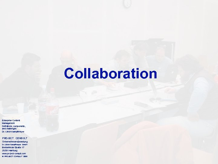 Collaboration Enterprise Content Management Definitions, components, and challenges Dr. Ulrich Kampffmeyer PROJECT CONSULT Unternehmensberatung