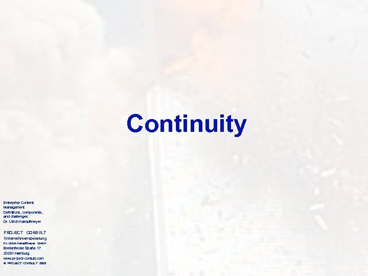 Continuity Enterprise Content Management Definitions, components, and challenges Dr. Ulrich Kampffmeyer PROJECT CONSULT Unternehmensberatung