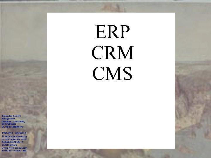 ERP CRM CMS Enterprise Content Management Definitions, components, and challenges Dr. Ulrich Kampffmeyer PROJECT