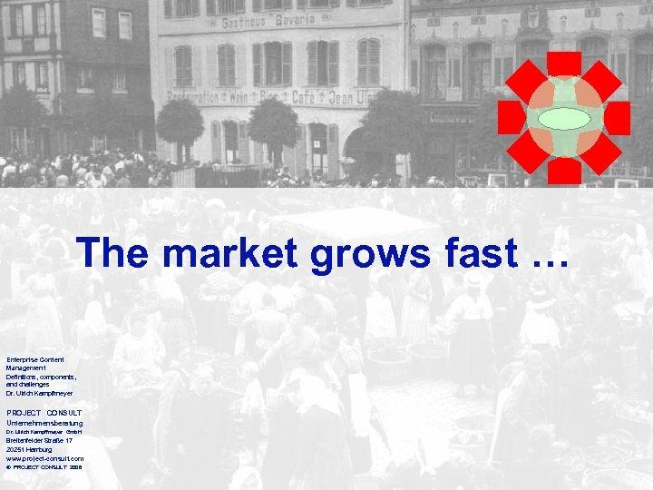 The market grows fast … Enterprise Content Management Definitions, components, and challenges Dr. Ulrich