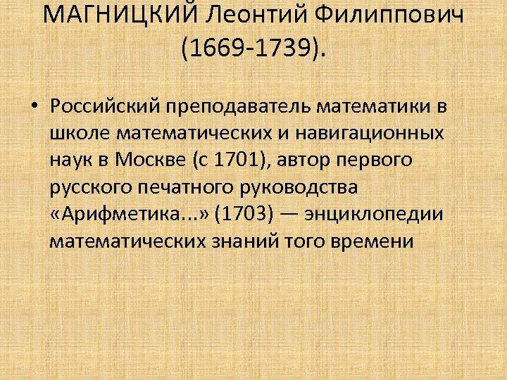 МАГНИЦКИЙ Леонтий Филиппович (1669 -1739). • Российский преподаватель математики в школе математических и навигационных