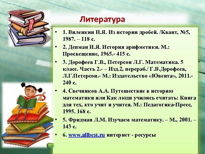 Литература • 1. Виленкин Н. Я. Из истории дробей. /Квант, № 5, 1987. –