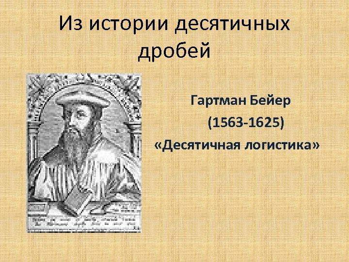 Из истории десятичных дробей Гартман Бейер (1563 -1625) «Десятичная логистика»