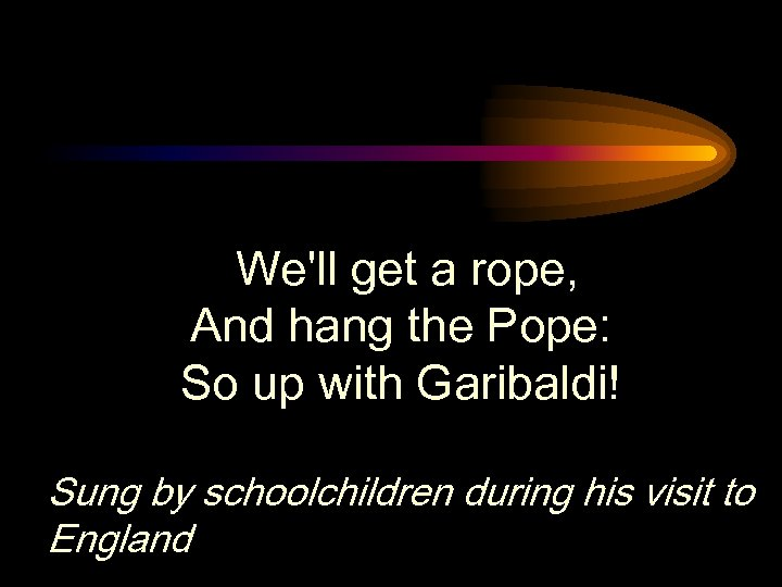 We'll get a rope, And hang the Pope: So up with Garibaldi! Sung by