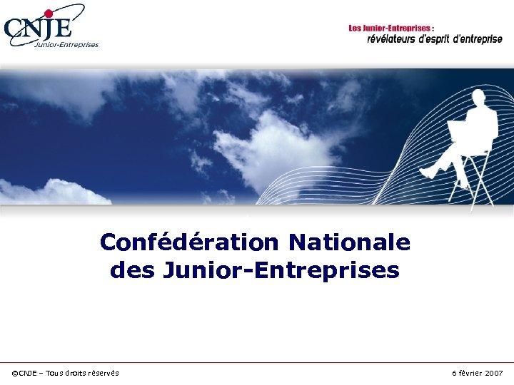 Confédération Nationale des Junior-Entreprises ©CNJE – Tous droits réservés 6 février 2007