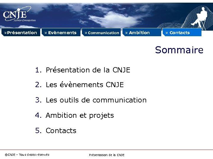 Présentation Evènements Communication Ambition Contacts Sommaire 1. Présentation de la CNJE 2. Les évènements