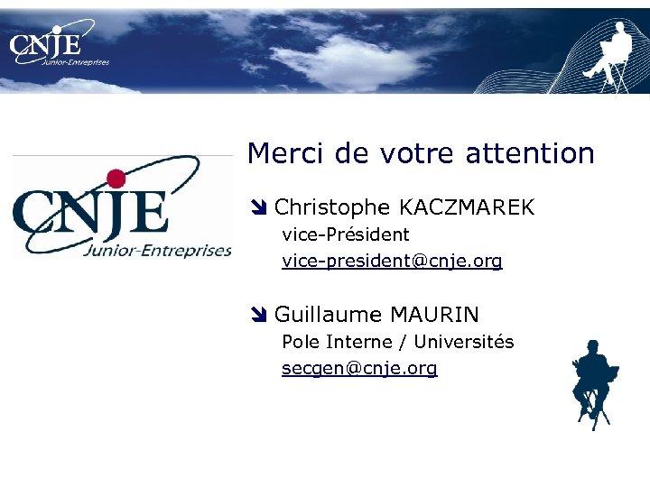 Merci de votre attention Christophe KACZMAREK vice-Président vice-president@cnje. org Guillaume MAURIN Pole Interne /