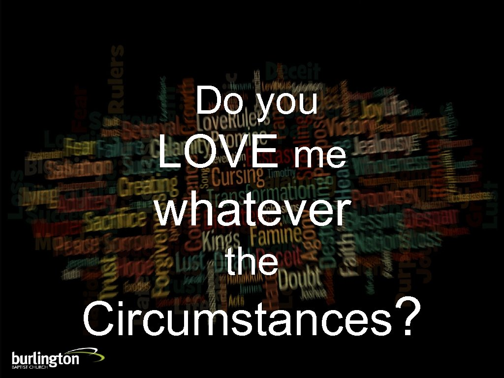 Do you LOVE me whatever the Circumstances?