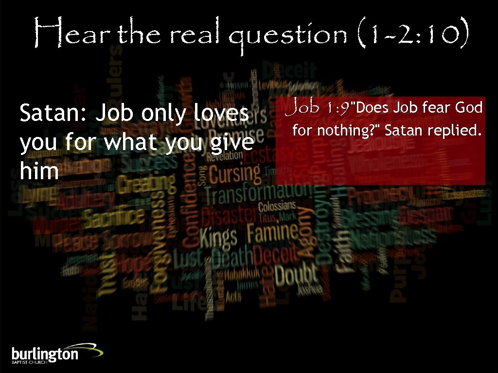 Hear the real question (1 -2: 10) Satan: Job only loves you for what