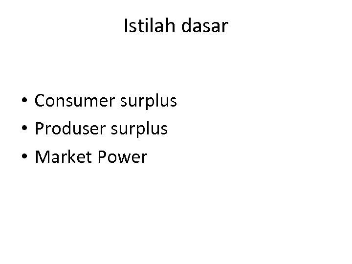 Istilah dasar • Consumer surplus • Produser surplus • Market Power