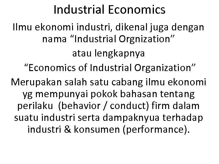 """Industrial Economics Ilmu ekonomi industri, dikenal juga dengan nama """"Industrial Orgnization"""" atau lengkapnya """"Economics"""