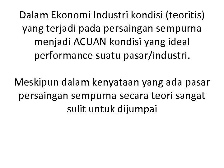Dalam Ekonomi Industri kondisi (teoritis) yang terjadi pada persaingan sempurna menjadi ACUAN kondisi yang