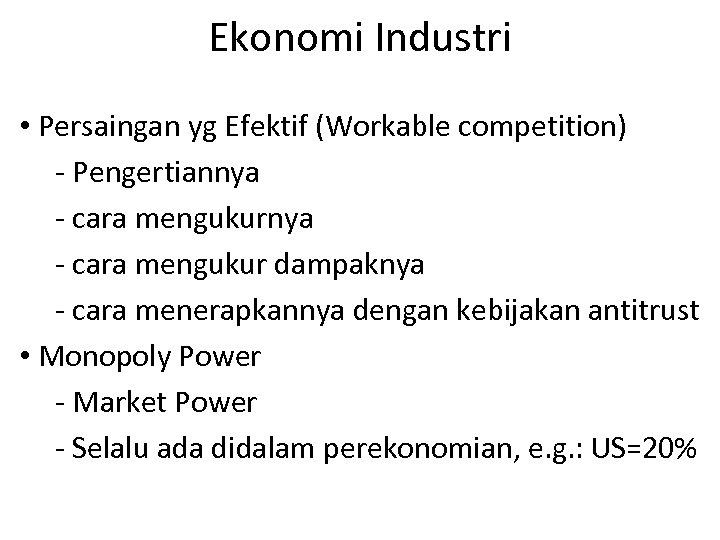 Ekonomi Industri • Persaingan yg Efektif (Workable competition) - Pengertiannya - cara mengukur dampaknya