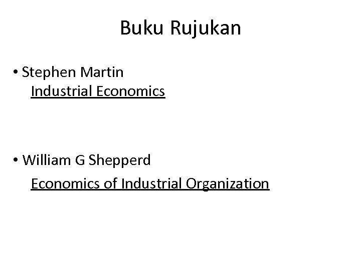 Buku Rujukan • Stephen Martin Industrial Economics • William G Shepperd Economics of Industrial