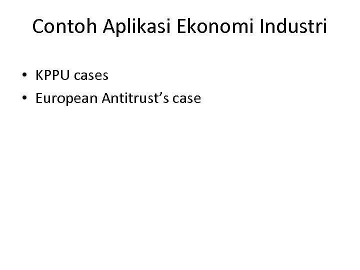 Contoh Aplikasi Ekonomi Industri • KPPU cases • European Antitrust's case