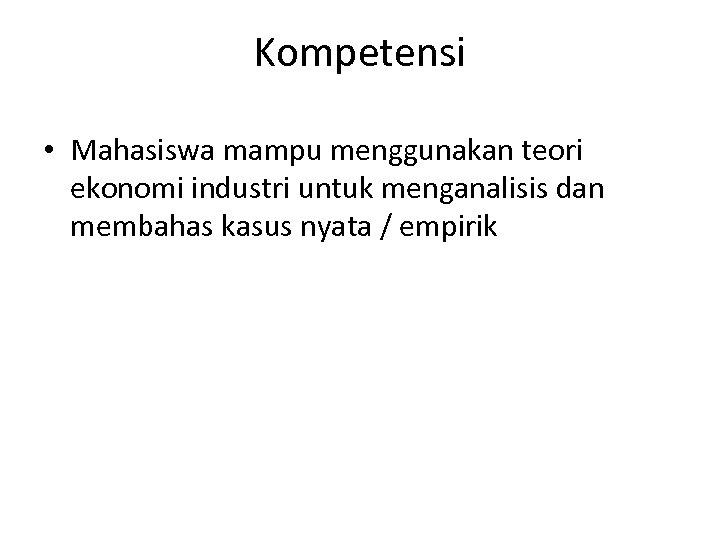 Kompetensi • Mahasiswa mampu menggunakan teori ekonomi industri untuk menganalisis dan membahas kasus nyata