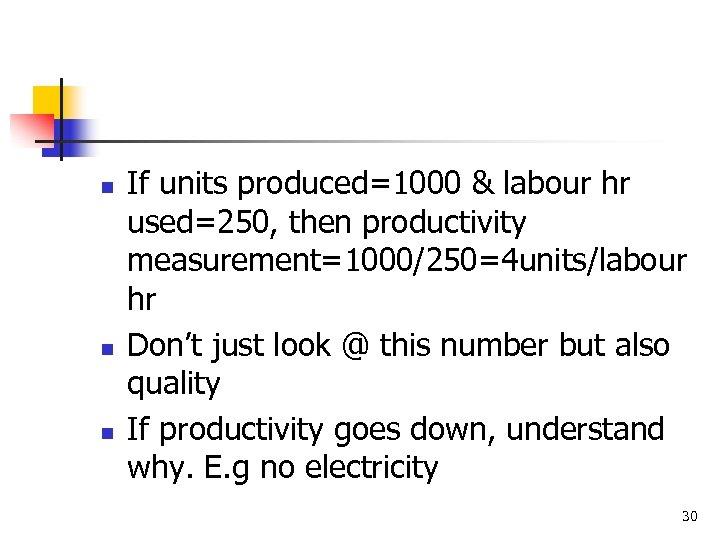 n n n If units produced=1000 & labour hr used=250, then productivity measurement=1000/250=4 units/labour