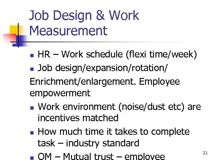 Job Design & Work Measurement HR – Work schedule (flexi time/week) n Job design/expansion/rotation/