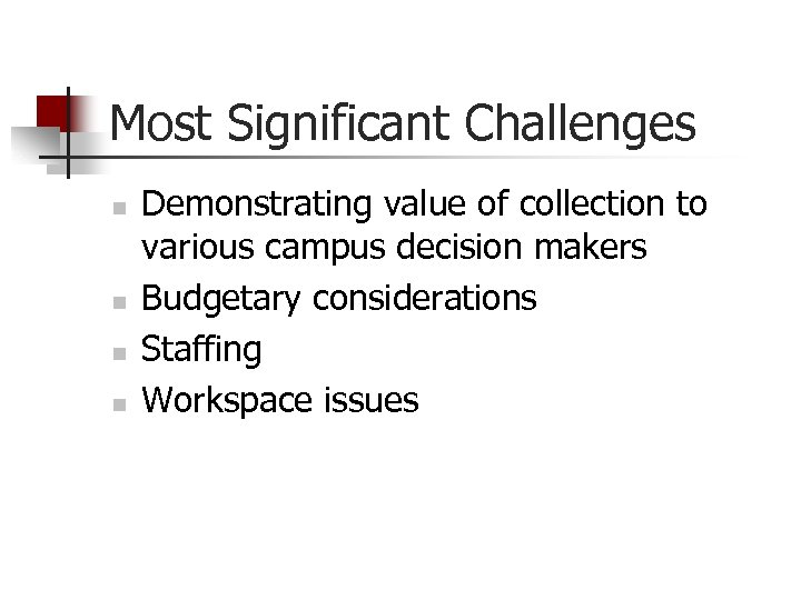 Most Significant Challenges n n Demonstrating value of collection to various campus decision makers