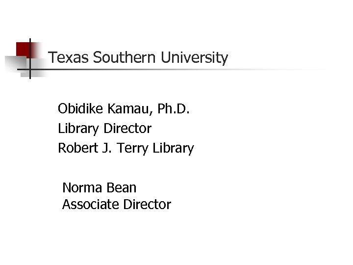 Texas Southern University Obidike Kamau, Ph. D. Library Director Robert J. Terry Library Norma