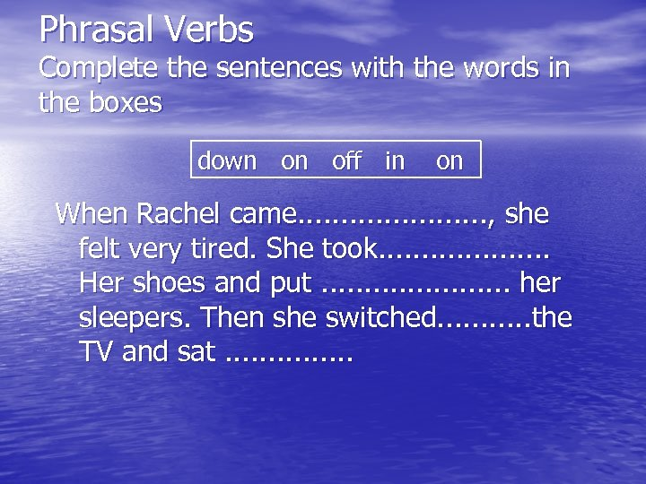Phrasal Verbs Complete the sentences with the words in the boxes down on off
