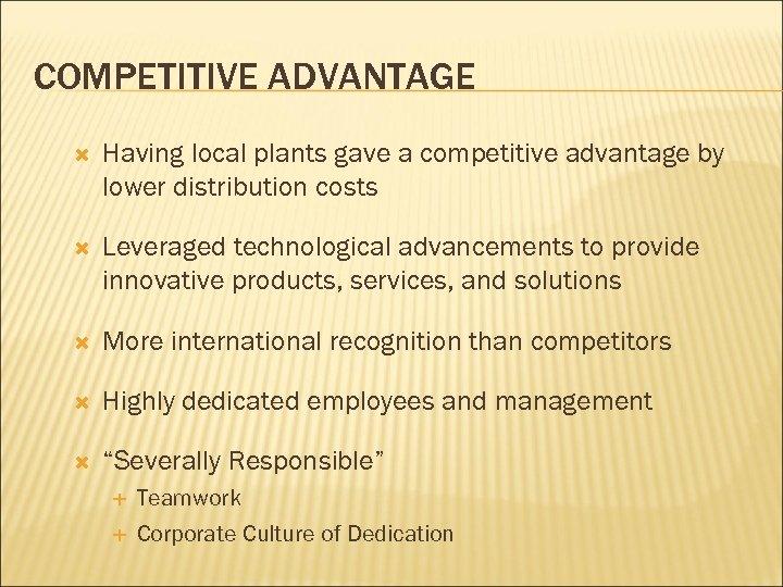 COMPETITIVE ADVANTAGE Having local plants gave a competitive advantage by lower distribution costs Leveraged