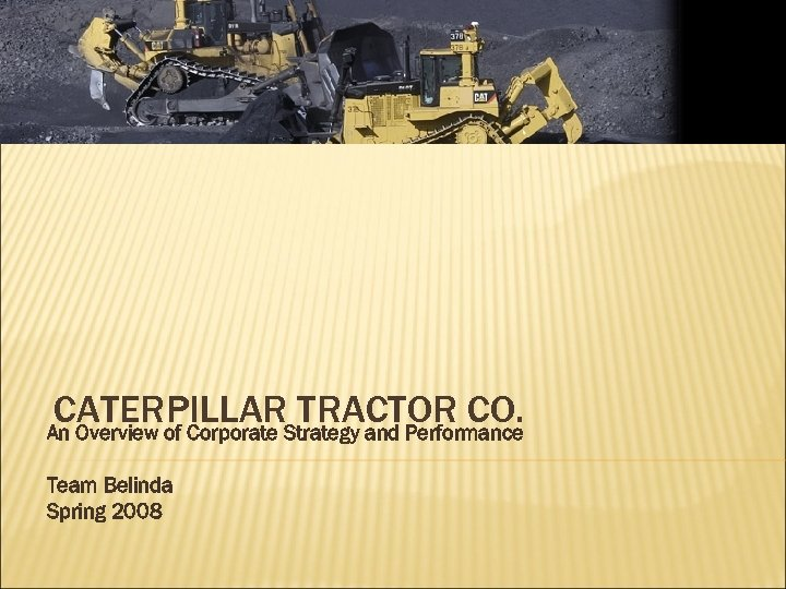 CATERPILLARStrategy and Performance TRACTOR CO. An Overview of Corporate Team Belinda Spring 2008