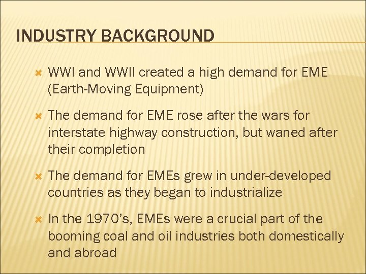 INDUSTRY BACKGROUND WWI and WWII created a high demand for EME (Earth-Moving Equipment) The