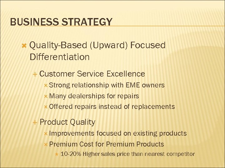 BUSINESS STRATEGY Quality-Based (Upward) Focused Differentiation Customer Service Excellence Strong relationship with EME owners