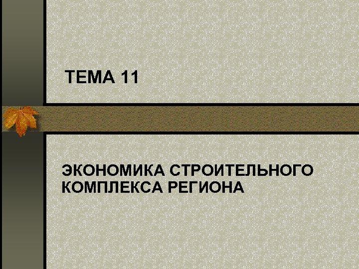 ТЕМА 11 ЭКОНОМИКА СТРОИТЕЛЬНОГО КОМПЛЕКСА РЕГИОНА