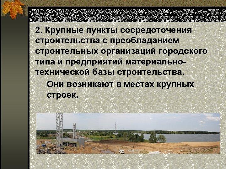2. Крупные пункты сосредоточения строительства с преобладанием строительных организаций городского типа и предприятий материальнотехнической
