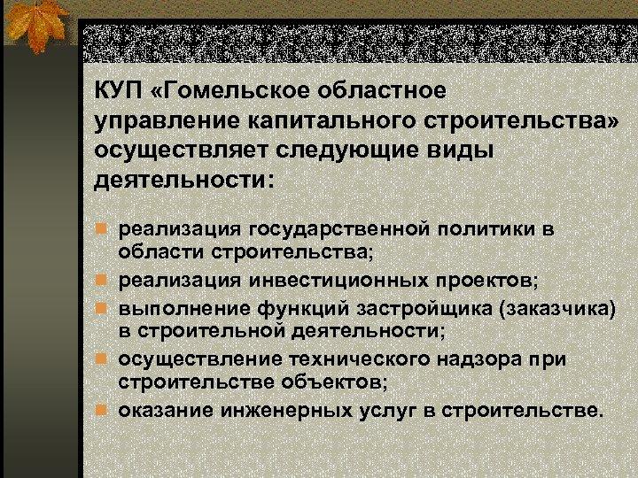 КУП «Гомельское областное управление капитального строительства» осуществляет следующие виды деятельности: n реализация государственной политики
