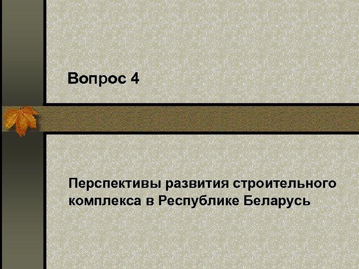 Вопрос 4 Перспективы развития строительного комплекса в Республике Беларусь