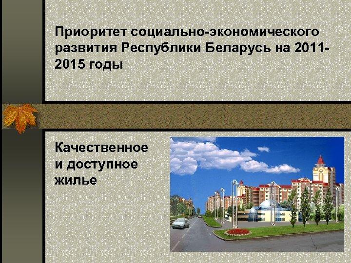 Приоритет социально-экономического развития Республики Беларусь на 20112015 годы Качественное и доступное жилье