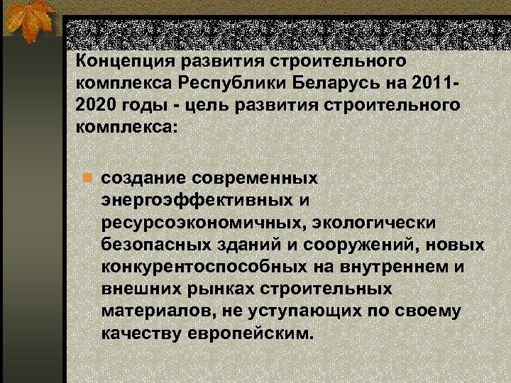 Концепция развития строительного комплекса Республики Беларусь на 20112020 годы - цель развития строительного комплекса: