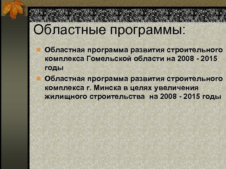 Областные программы: n Областная программа развития строительного комплекса Гомельской области на 2008 - 2015
