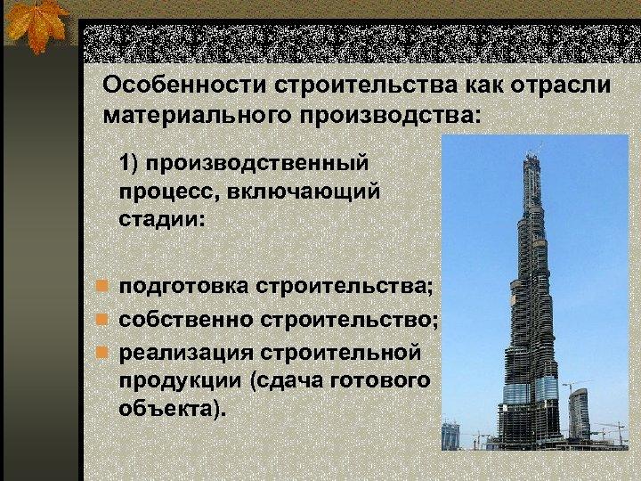Особенности строительства как отрасли материального производства: 1) производственный процесс, включающий стадии: n подготовка строительства;