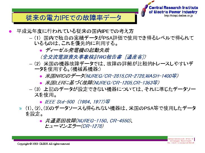 従来の電力IPEでの故障率データ http: //criepi. denken. or. jp 平成元年度に行われている従来の国内IPEでの考え方 – (1) 国内で独自の実績データがPSA評価で使用でき得るレベルで得られて いるものは、これを優先的に利用する。 ディーゼル発電機の起動失敗 (全交流電源喪失事象検討WG報告書 [通産省]) – (2) 米国の機器故障データでは、故障の詳細が比較的トレースしやすいデ