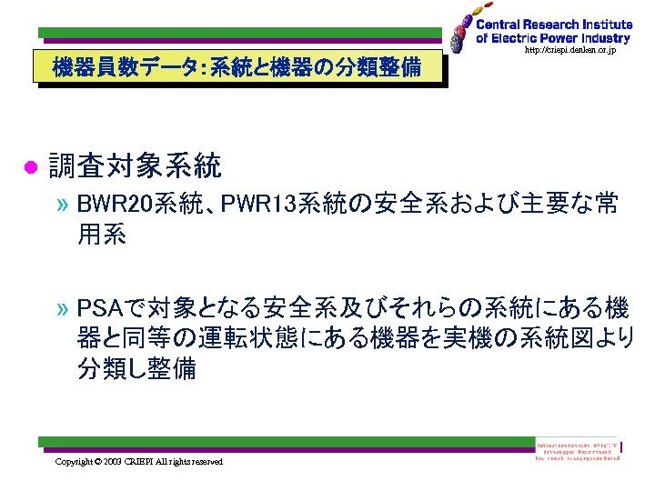 http: //criepi. denken. or. jp 機器員数データ:系統と機器の分類整備 調査対象系統 » BWR 20系統、PWR 13系統の安全系および主要な常 用系 » PSAで対象となる安全系及びそれらの系統にある機