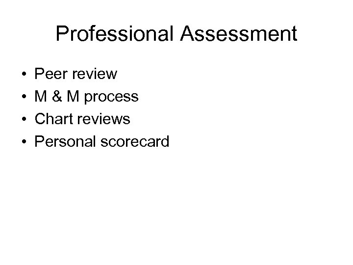 Professional Assessment • • Peer review M & M process Chart reviews Personal scorecard