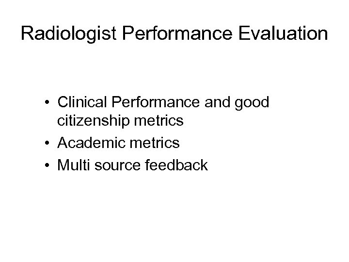 Radiologist Performance Evaluation • Clinical Performance and good citizenship metrics • Academic metrics •