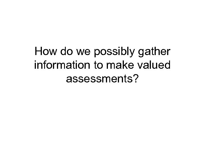 How do we possibly gather information to make valued assessments?
