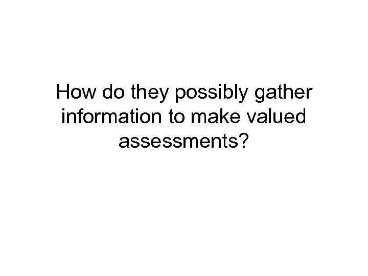 How do they possibly gather information to make valued assessments?
