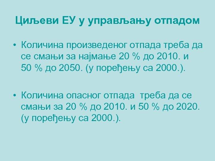 Циљеви ЕУ у управљању отпадом • Количина произведеног отпада треба да се смањи за