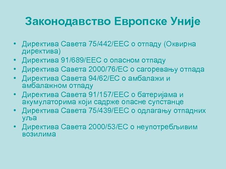Законодавство Европске Уније • Директива Савета 75/442/EEC о отпаду (Оквирна директива) • Директива 91/689/EEC
