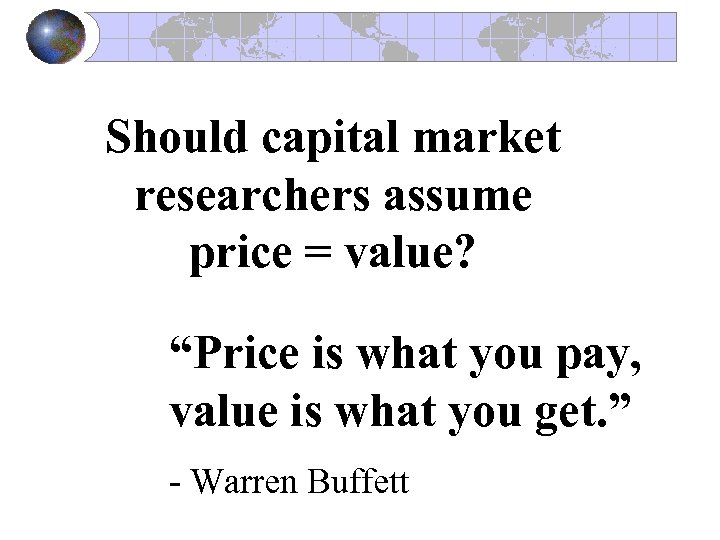"Should capital market researchers assume price = value? ""Price is what you pay, value"