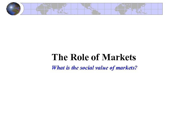 The Role of Markets What is the social value of markets?