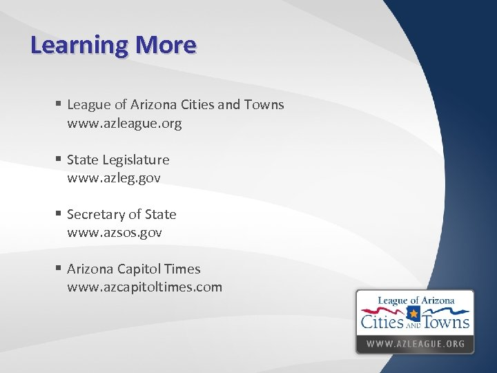Learning More § League of Arizona Cities and Towns www. azleague. org § State