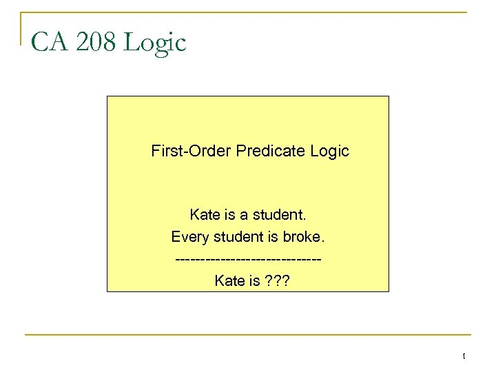 CA 208 Logic First-Order Predicate Logic Kate is a student. Every student is broke.