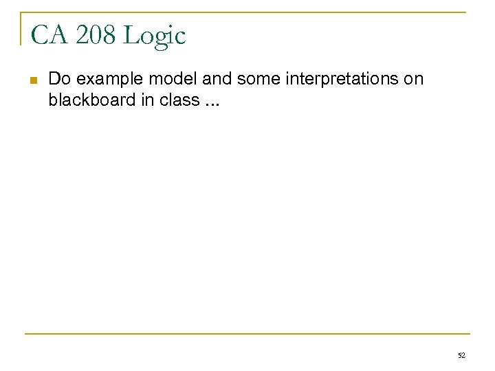CA 208 Logic n Do example model and some interpretations on blackboard in class.